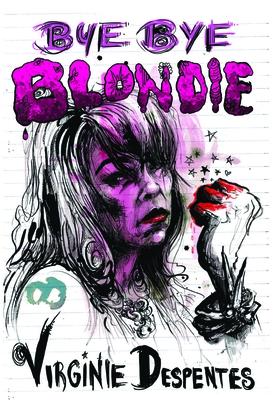 Bye Bye Blondie - Despentes, Virginie, and Reynolds, Sian (Translated by)
