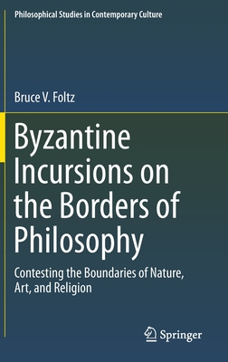 Byzantine Incursions on the Borders of Philosophy: Contesting the Boundaries of Nature, Art, and Religion - Foltz, Bruce V