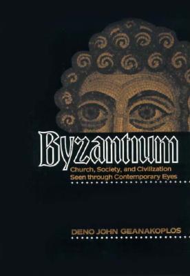 Byzantium: Church, Society, and Civilization Seen Through Contemporary Eyes - Geanakoplos, Deno John