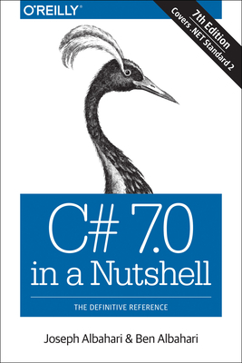 C# 7.0 in a Nutshell: The Definitive Reference - Albahari, Joseph, and Albahari, Ben