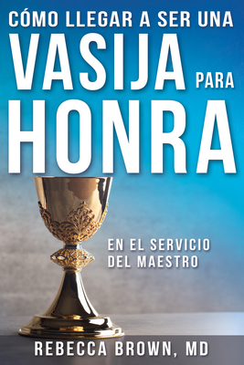 C?mo Llegar a Ser Una Vasija Para Honra - Brown, Rebecca, M.D, and Woods, William W, Rev. (Foreword by)