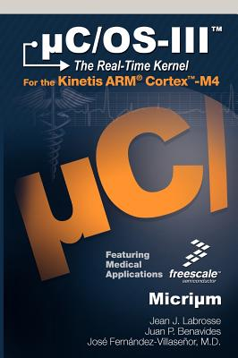 C/OS-III: The Real-Time Kernel and the Freescale Kinetis Arm Cortex-M4 - Labrosse, Jean J, and Benavides, Juan P, and Ferna Ndez-Villasen or, Jose