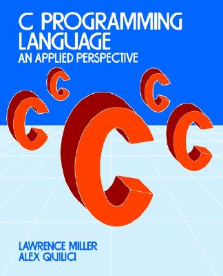 C Programming Language: An Applied Perspective - Miller, Lawrence H, and Quilici, Alexander E