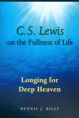 C.S. Lewis on the Fullness of Life: Longing for Deep Heaven - Billy, Dennis J
