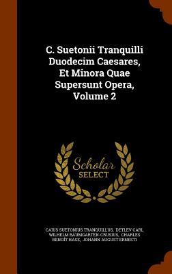 C. Suetonii Tranquilli Duodecim Caesares, Et Minora Quae Supersunt Opera, Volume 2 - Tranquillus, Caius Suetonius, and Detlev Carl Wilhelm Baumgarten-Crusius (Creator), and Charles Benoit Hase (Creator)