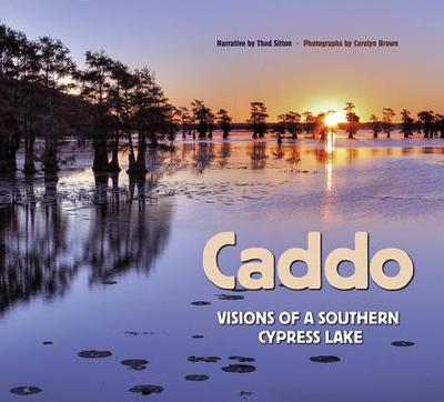 Caddo: Visions of a Southern Cypress Lake - Sitton, Thad (Narrator), and Brown, Carolyn Elizabeth (Photographer), and Sansom, Andrew, Dr. (Foreword by)