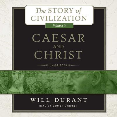 Caesar and Christ: A History of Roman Civilization and of Christianity from Their Beginnings to Ad 325 - Durant, Will, and Gardner, Grover, Professor (Read by)