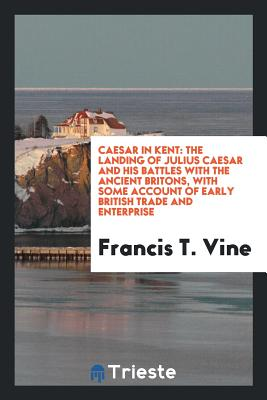Caesar in Kent: The Landing of Julius Caesar and His Battles with the Ancient Britons, with Some Account of Early British Trade and Enterprise - Vine, Francis T