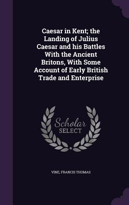 Caesar in Kent; The Landing of Julius Caesar and His Battles with the Ancient Britons, with Some Account of Early British Trade and Enterprise - Vine, Francis Thomas