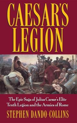 Caesar's Legion: The Epic Saga of Julius Caesar's Elite Tenth Legion and the Armies of Rome - Dando-Collins, Stephen