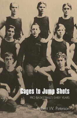 Cages to Jump Shots: Pro Basketball's Early Years - Peterson, Robert W
