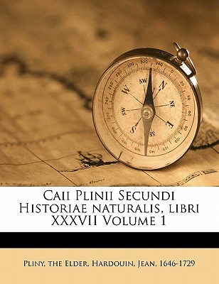 Caii Plinii Secundi Historiae Naturalis, Libri XXXVII Volume 1 - Pliny the Elder, and 1646-1729, Hardouin Jean