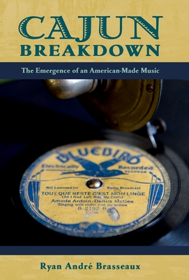 Cajun Breakdown: The Emergence of an American-Made Music - Brasseaux, Ryan Andre