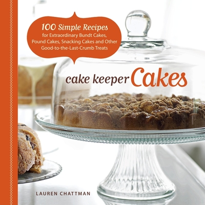 Cake Keeper Cakes: 100 Simple Recipes for Extraordinary Bundt Cakes, Pound Cakes, Snacking Cakes, and Other Good-To-The-Last-Crumb Treats - Chattman, Lauren