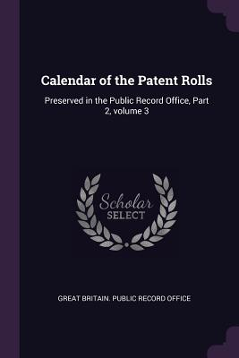Calendar of the Patent Rolls: Preserved in the Public Record Office, Part 2, Volume 3 - Great Britain Public Record Office (Creator)