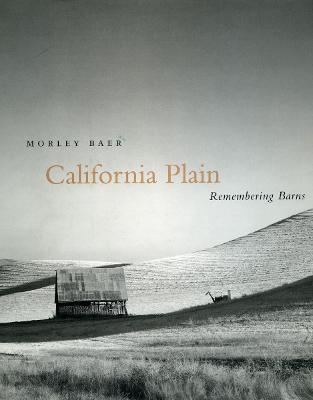 California Plain: Remembering Barns - Baer, Morley (Photographer), and Eastland, Bright (Editor), and Jablonski, Patrick (Editor)