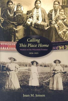 Calling This Place Home: Women on the Wisconsin Frontier, 1850-1925 - Jensen, Joan M, Professor