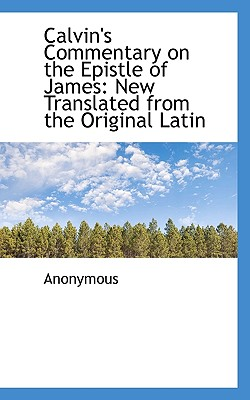 Calvin's Commentary on the Epistle of James: New Translated from the Original Latin - Anonymous