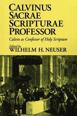 Calvinus Sacrae Scripturae Professor: Calvin as Confessor of Holy Scripture - Neuser, Wilhelm H (Editor)