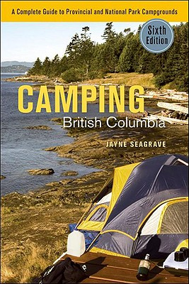 Camping British Columbia a Complete Guide to Provincial and National Park Campgrounds, Sixth Edition - Seagrave, Jayne