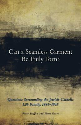 Can a Seamless Garment Be Truly Torn?: Questions Surrounding the Jewish-Catholic Löb Family, 1881-1945 - Steffen, Peter, and Evers, Hans