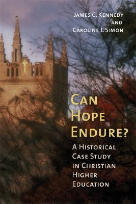 Can Hope Endure?: A Historical Case Study in Christian Higher Education - Kennedy, James C, and Simon, Caroline J