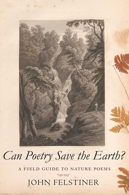 Can Poetry Save the Earth?: A Field Guide to Nature Poems - Felstiner, John, Mr.