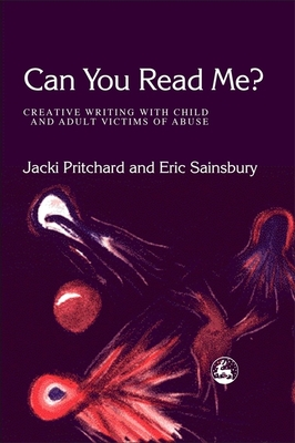 Can You Read Me?: Creative Writing with Child and Adult Victims of Abuse - Pritchard, Jacki (Editor), and Sainsbury, Eric (Editor)