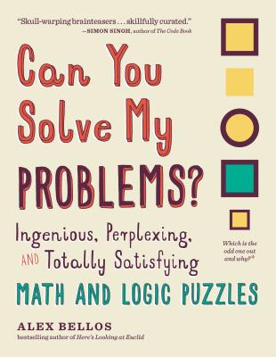 Can You Solve My Problems?: Ingenious, Perplexing, and Totally Satisfying Math and Logic Puzzles - Bellos, Alex