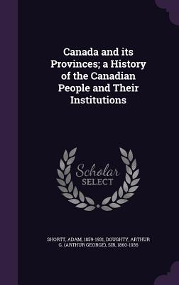 Canada and Its Provinces; A History of the Canadian People and Their Institutions - Shortt, Adam, and Doughty, Arthur G