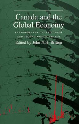 Canada and the Global Economy: The Geography of Structural and Technological Change - Britton, John N, and Britton, John (Editor)