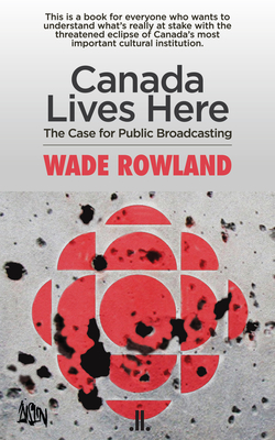 Canada Lives Here: The Case for Public Broadcasting - Rowland, Wade