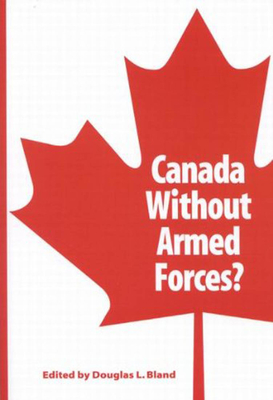 Canada Without Armed Forces? - Bland, Douglas L.