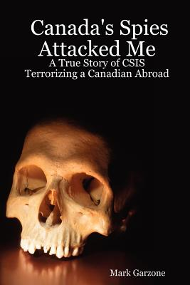 Canada's Spies Attacked Me: A True Story of CSIS Terrorizing a Canadian Abroad - Garzone, Mark