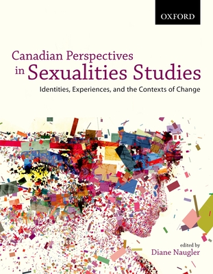 Canadian Perspectives in Sexualities Studies: Canadian Perspectives in Sexualities Studies: Identities, Experiences, and the Contexts of Change - Naugler, Diane (Editor)