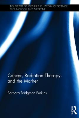 Cancer, Radiation Therapy, and the Market - Perkins, Barbara Bridgman