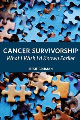 Cancer Survivorship: What I Wish I'd Known Earlier - Gruman, Jessie C