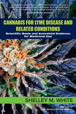 Cannabis for Lyme Disease & Related Conditions: Scientific Basis and Anecdotal Evidence for Medicinal Use - White, Shelley, and McIntyre, Julie (Foreword by)