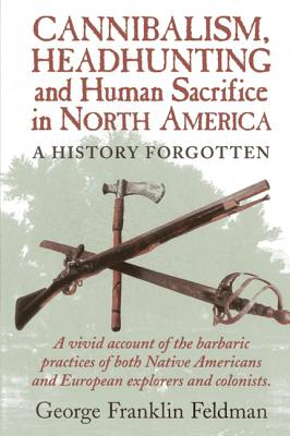 Cannibalism, Headhunting and Human Sacrifice in North America: A History Forgotten - Feldman, George Franklin