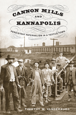 Cannon Mills and Kannapolis: Persistent Paternalism in a Textile Town - Vanderburg, Timothy W