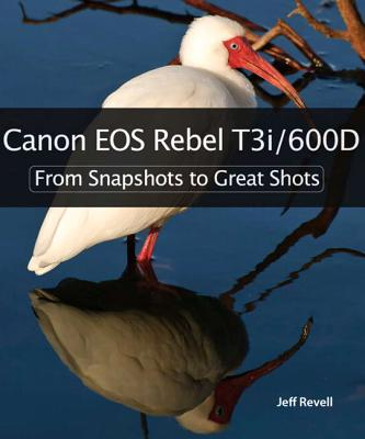 Canon EOS Rebel T3i/600D: From Snapshots to Great Shots - Revell, Jeff