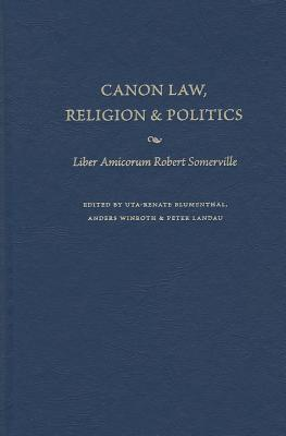 Canon Law, Religion, and Politics: Liber Amicorum Robert Somerville - Blumenthal, Uta-Renate (Editor), and Winroth, Anders (Editor), and Landau, Peter (Editor)