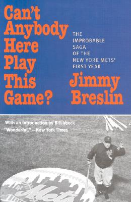 Can't Anybody Here Play This Game?: The Improbable Saga of the New York Met's First Year - Breslin, Jimmy, and Veeck, Bill (Introduction by)
