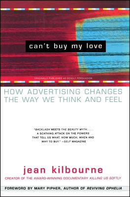 Can't Buy My Love: How Advertising Changes the Way We Think and Feel - Kilbourne, Jean, Ed.D., and Pipher, Mary (Foreword by)