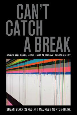 Can't Catch a Break: Gender, Jail, Drugs, and the Limits of Personal Responsibility - Sered, Susan Starr, and Norton-Hawk, Maureen