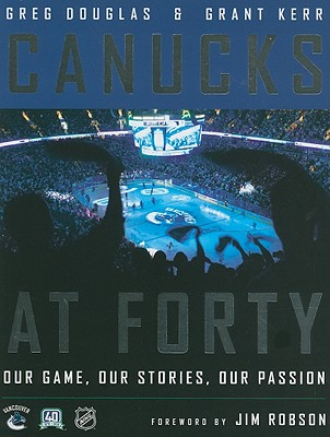 Canucks at Forty: Our Game, Our Stories, Our Passion - Douglas, Greg, and Kerr, Grant