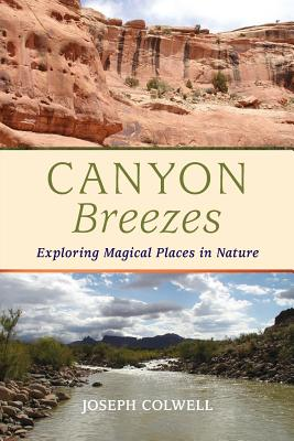 Canyon Breezes: Exploring Magical Places in Nature - Colwell, Joseph, and King, Constance (Designer), and Colwell, Katherine (Photographer)