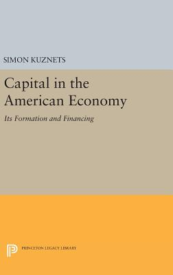 Capital in the American Economy: Its Formation and Financing - Kuznets, Simon Smith