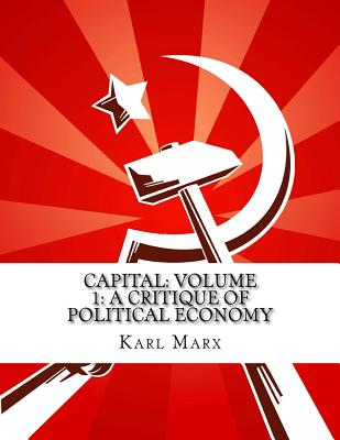 Capital: Volume 1: A Critique of Political Economy - Marx, Karl, and Moore, Samuel (Translated by), and Aveling, Edward (Translated by)