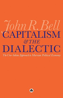 Capitalism and the Dialectic: The Uno-Sekine Approach to Marxian Political Economy - Bell, John R